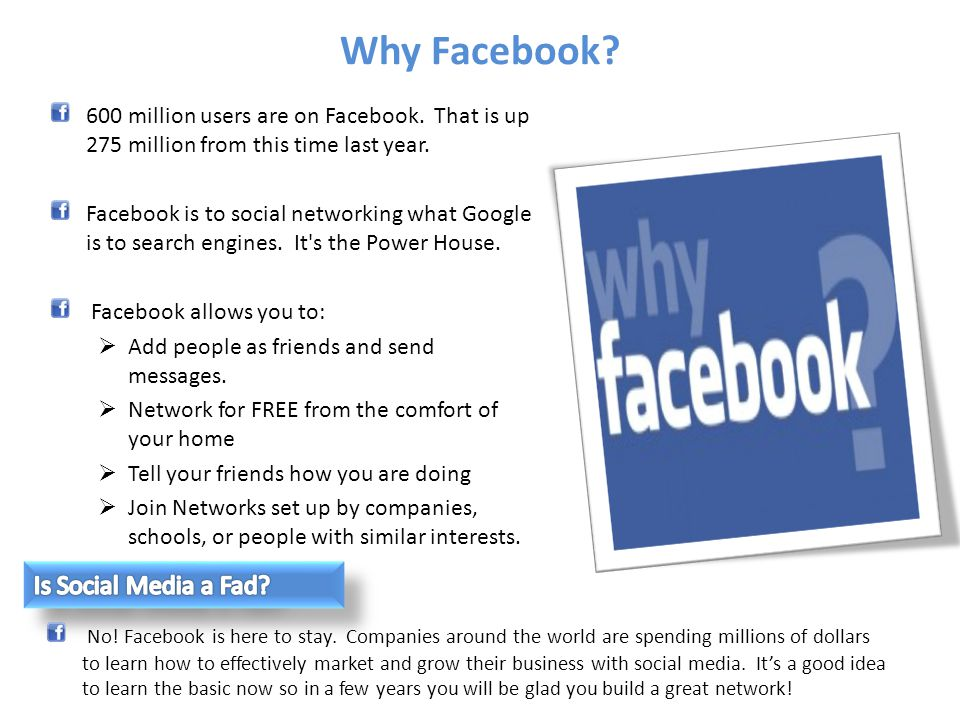 Why Facebook? 600 million users are on Facebook. That is up 275 million from this time last year. Facebook is to social networking what Google is to s