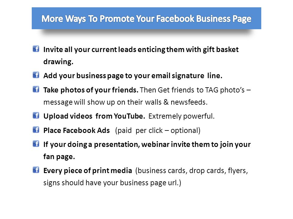 Invite all your current leads enticing them with gift basket drawing. Add your business page to your email signature line. Take photos of your friends