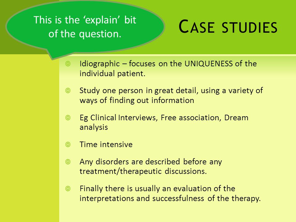 C ASE STUDIES Idiographic – focuses on the UNIQUENESS of the individual patient.