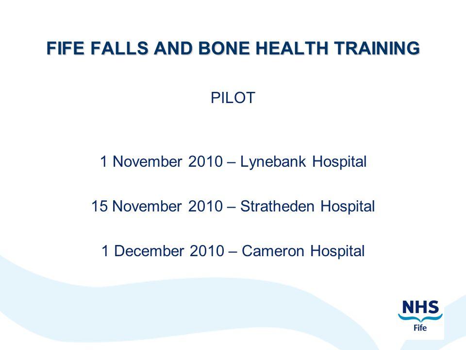 FIFE FALLS AND BONE HEALTH TRAINING PILOT 1 November 2010 – Lynebank Hospital 15 November 2010 – Stratheden Hospital 1 December 2010 – Cameron Hospital