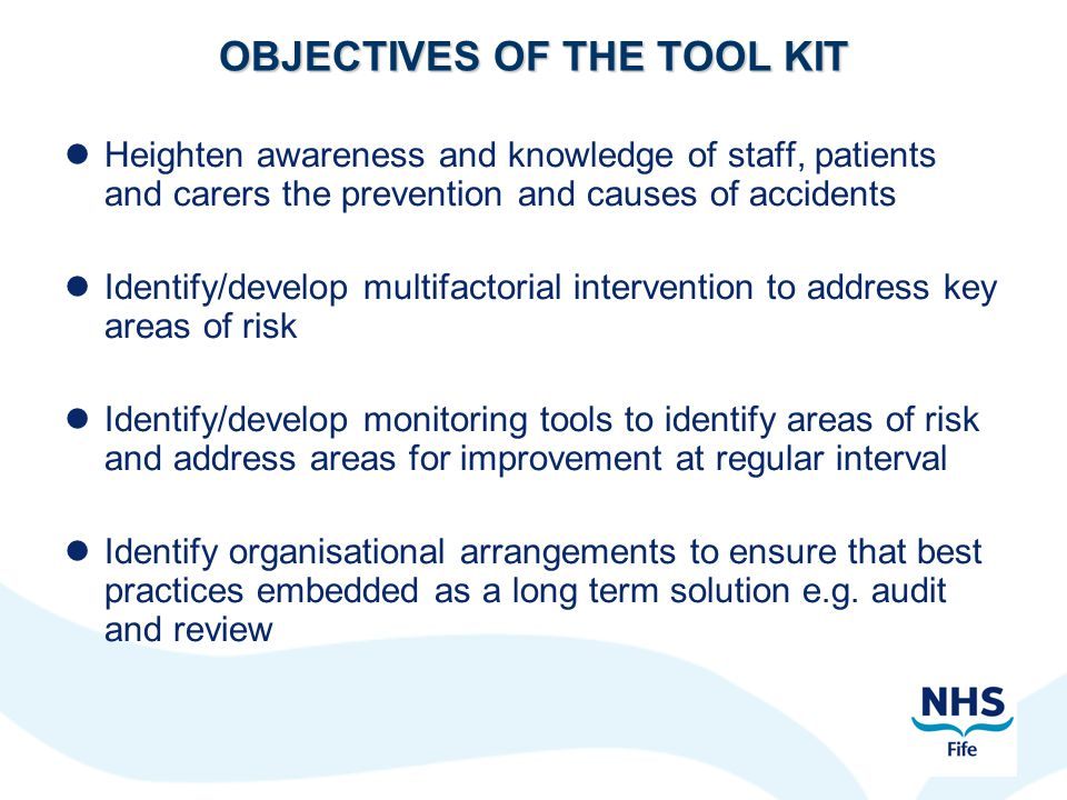 OBJECTIVES OF THE TOOL KIT Heighten awareness and knowledge of staff, patients and carers the prevention and causes of accidents Identify/develop mult