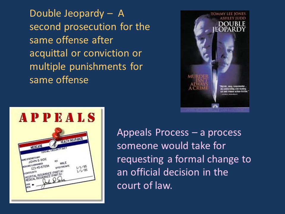 Double Jeopardy – A second prosecution for the same offense after acquittal or conviction or multiple punishments for same offense Appeals Process – a process someone would take for requesting a formal change to an official decision in the court of law.