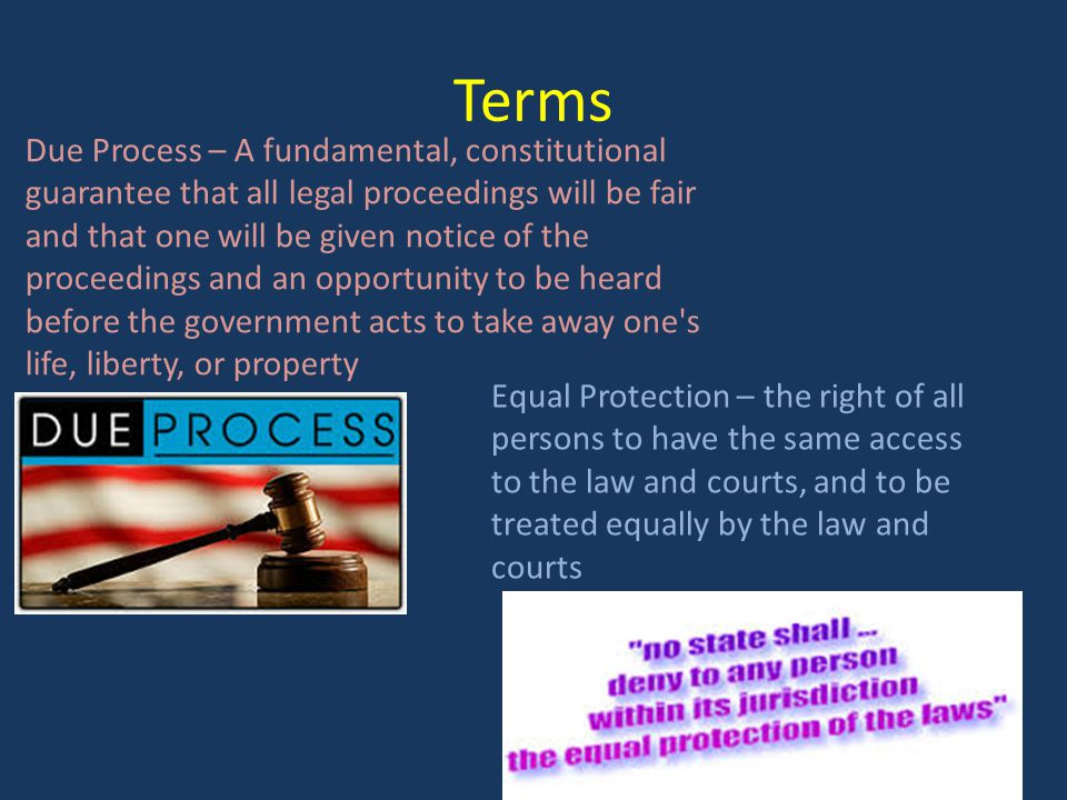 Terms Due Process – A fundamental, constitutional guarantee that all legal proceedings will be fair and that one will be given notice of the proceedings and an opportunity to be heard before the government acts to take away one s life, liberty, or property Equal Protection – the right of all persons to have the same access to the law and courts, and to be treated equally by the law and courts