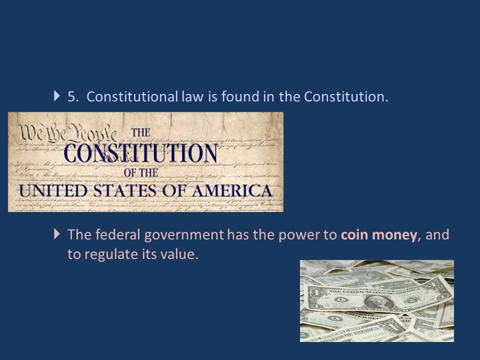 5. Constitutional law is found in the Constitution.