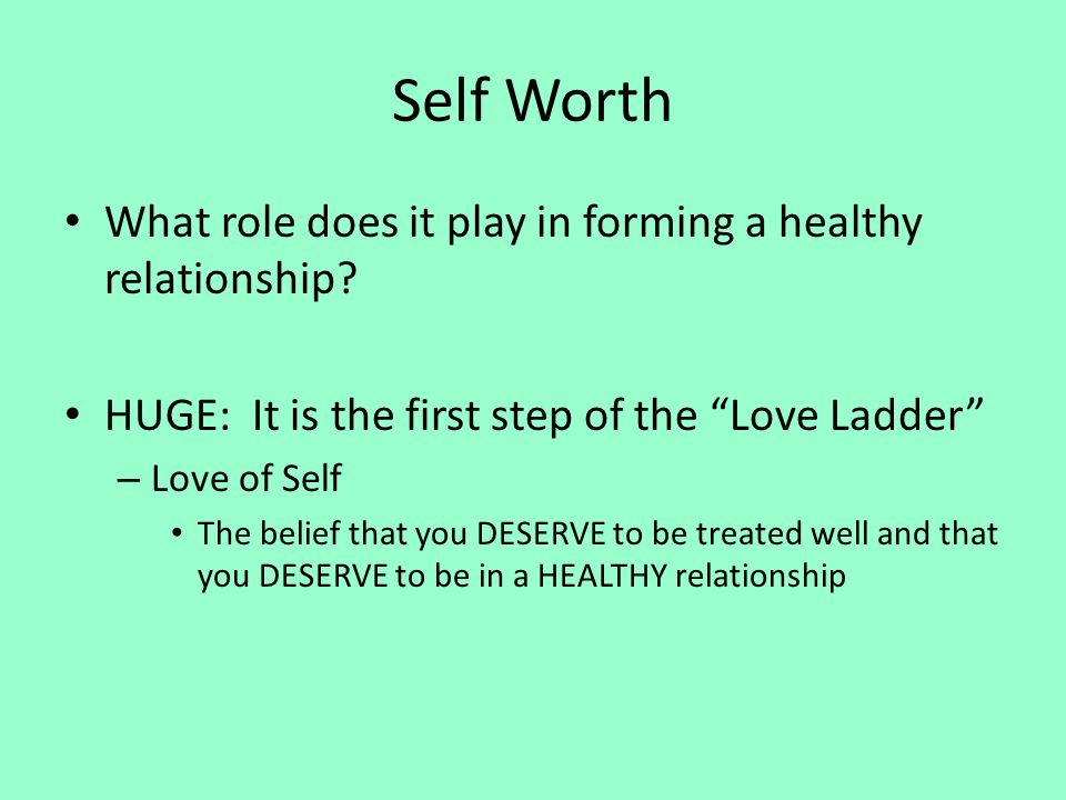 Self Worth What role does it play in forming a healthy relationship? HUGE: It is the first step of the Love Ladder – Love of Self The belief that you