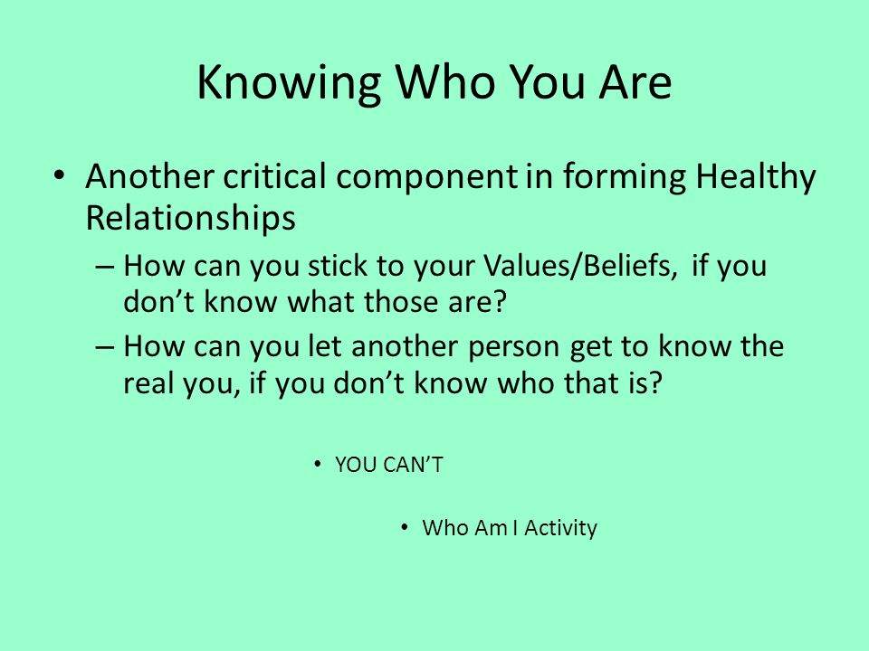 Knowing Who You Are Another critical component in forming Healthy Relationships – How can you stick to your Values/Beliefs, if you dont know what thos