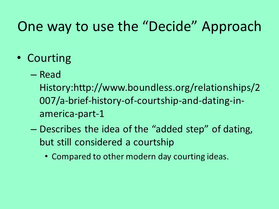One way to use the Decide Approach Courting – Read History:http://www.boundless.org/relationships/2 007/a-brief-history-of-courtship-and-dating-in- am