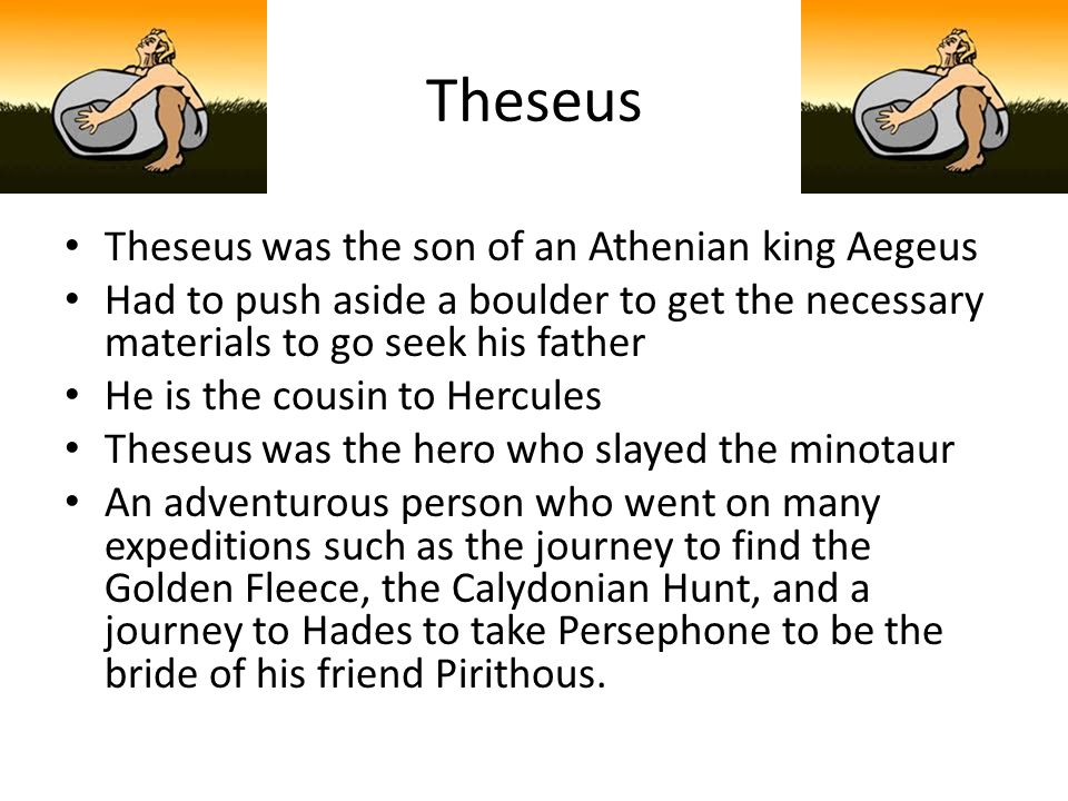 Theseus Theseus was the son of an Athenian king Aegeus Had to push aside a boulder to get the necessary materials to go seek his father He is the cous