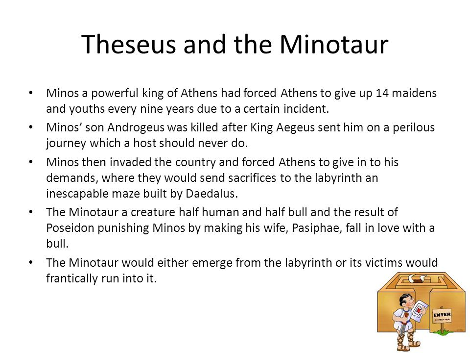 Theseus and the Minotaur (Cont.) Theseus volunteered himself to be one of the 14 victims even though everyone loved him.