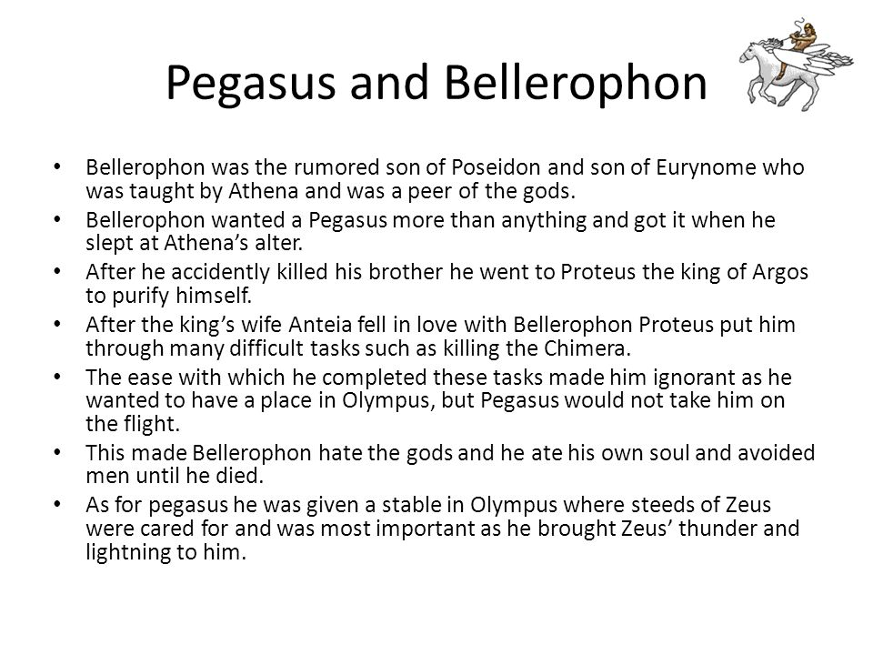 Pegasus and Bellerophon Bellerophon was the rumored son of Poseidon and son of Eurynome who was taught by Athena and was a peer of the gods. Belleroph