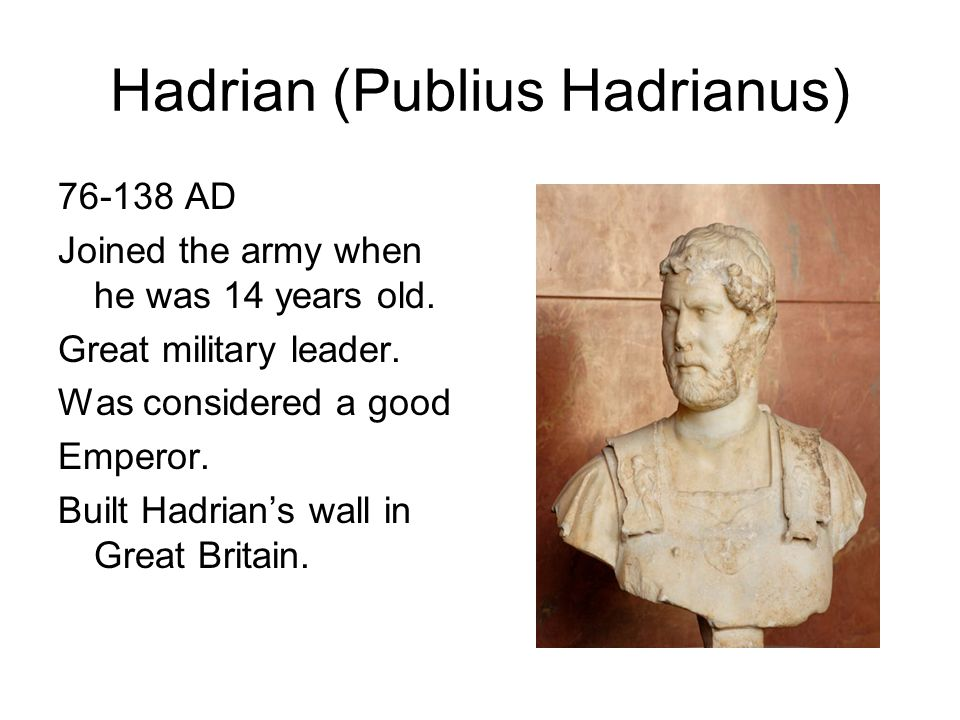 Hadrian (Publius Hadrianus) 76-138 AD Joined the army when he was 14 years old. Great military leader. Was considered a good Emperor. Built Hadrians w