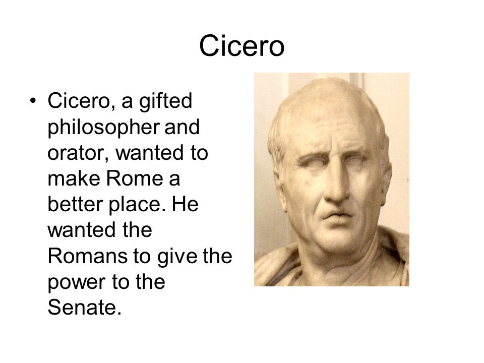 Cicero Cicero, a gifted philosopher and orator, wanted to make Rome a better place. He wanted the Romans to give the power to the Senate.