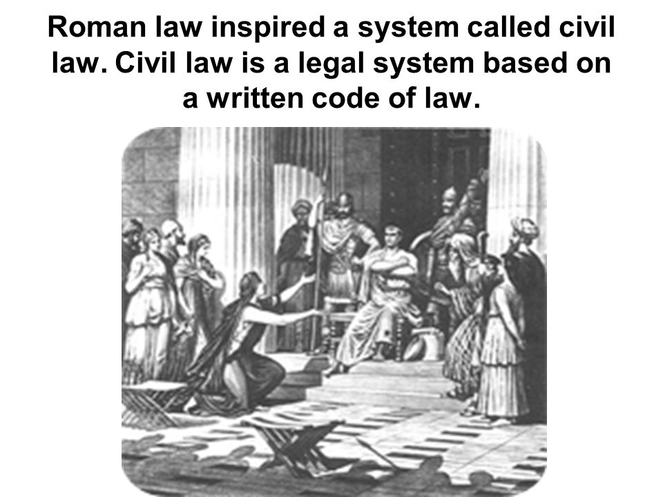 Roman law inspired a system called civil law. Civil law is a legal system based on a written code of law.