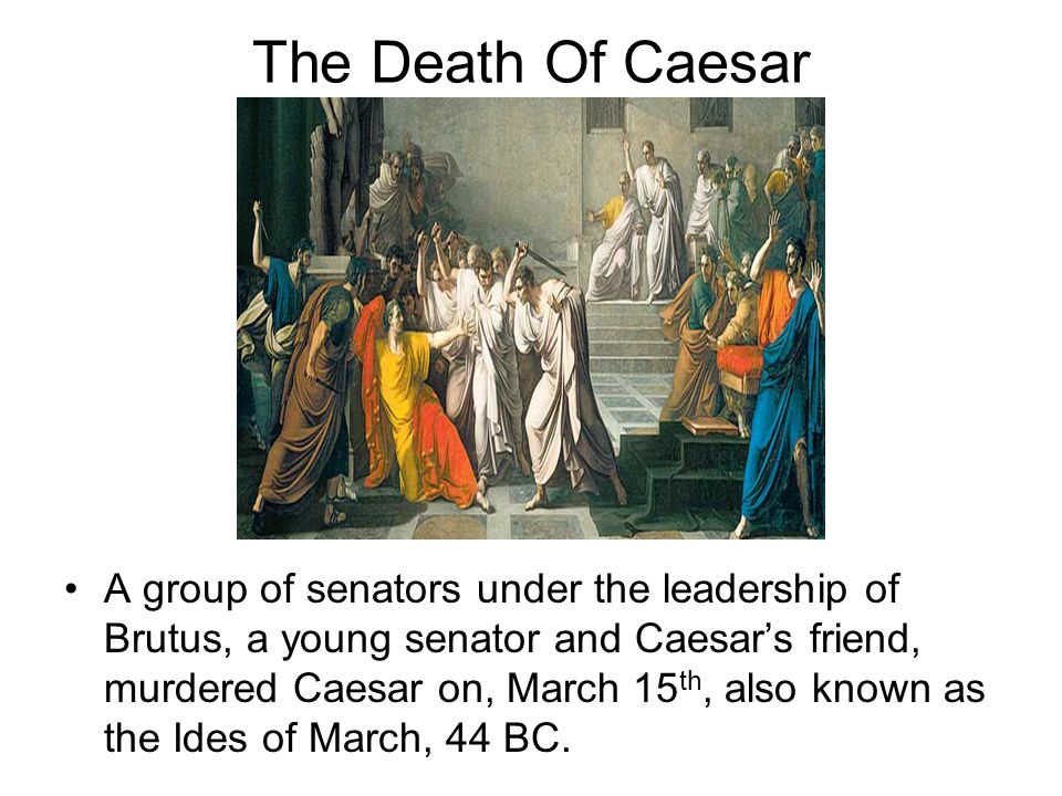 The Death Of Caesar A group of senators under the leadership of Brutus, a young senator and Caesars friend, murdered Caesar on, March 15 th, also know