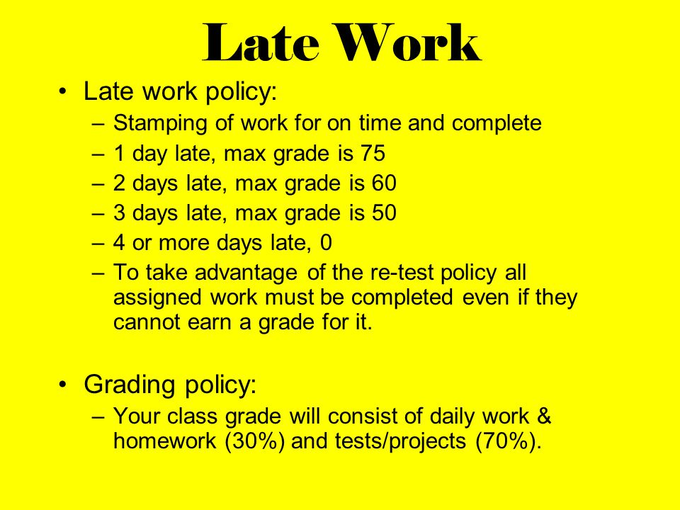 Late Work Late work policy: –Stamping of work for on time and complete –1 day late, max grade is 75 –2 days late, max grade is 60 –3 days late, max grade is 50 –4 or more days late, 0 –To take advantage of the re-test policy all assigned work must be completed even if they cannot earn a grade for it.
