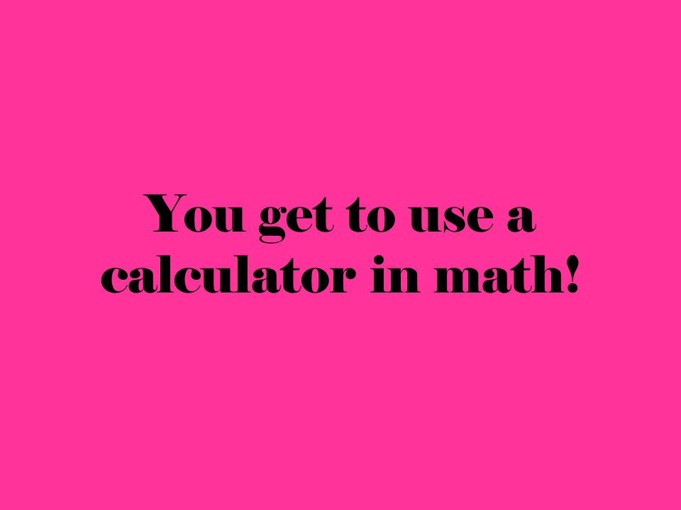 You get to use a calculator in math!