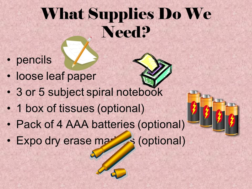 What Supplies Do We Need? pencils loose leaf paper 3 or 5 subject spiral notebook 1 box of tissues (optional) Pack of 4 AAA batteries (optional) Expo