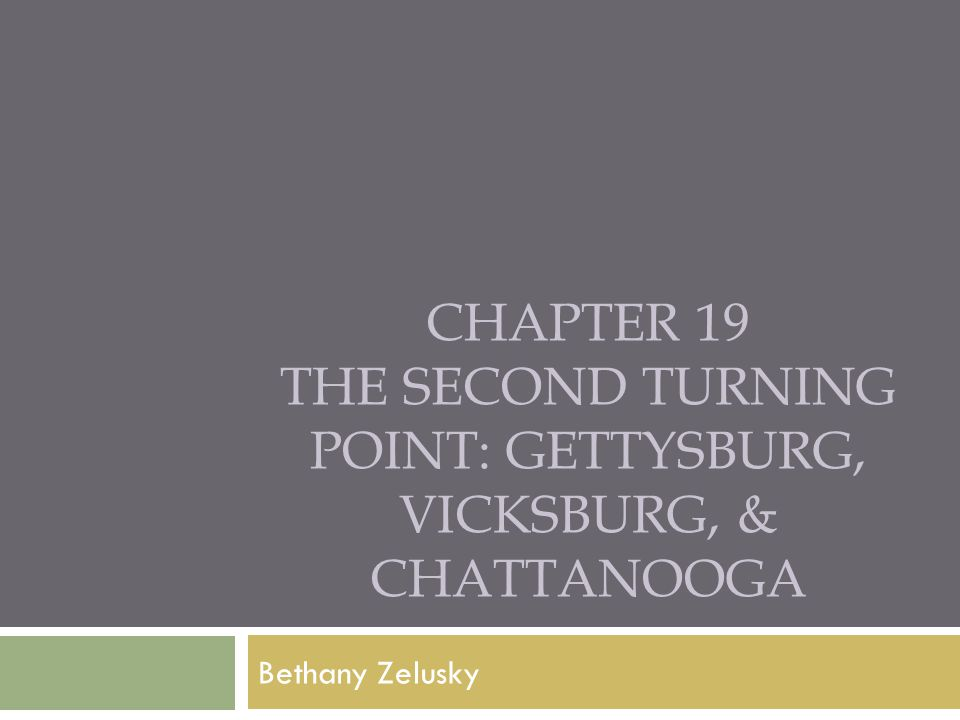CHAPTER 19 THE SECOND TURNING POINT: GETTYSBURG, VICKSBURG, & CHATTANOOGA Bethany Zelusky