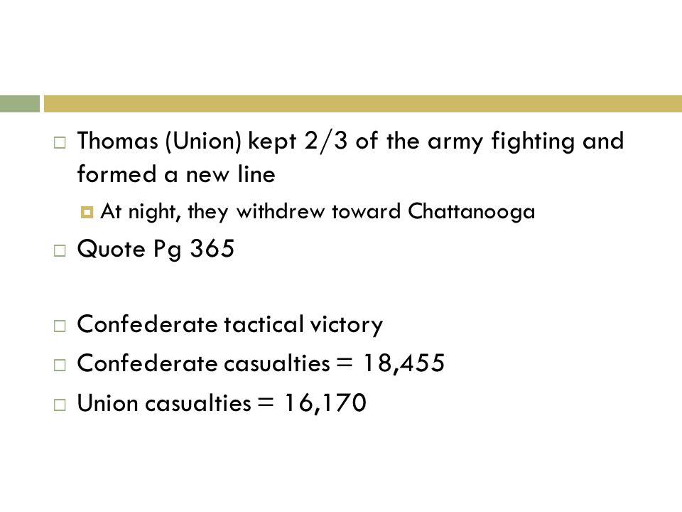 Thomas (Union) kept 2/3 of the army fighting and formed a new line At night, they withdrew toward Chattanooga Quote Pg 365 Confederate tactical victory Confederate casualties = 18,455 Union casualties = 16,170