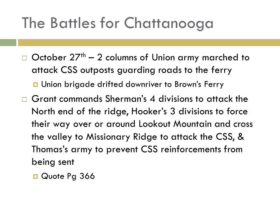 The Battles for Chattanooga October 27 th – 2 columns of Union army marched to attack CSS outposts guarding roads to the ferry Union brigade drifted downriver to Browns Ferry Grant commands Shermans 4 divisions to attack the North end of the ridge, Hookers 3 divisions to force their way over or around Lookout Mountain and cross the valley to Missionary Ridge to attack the CSS, & Thomass army to prevent CSS reinforcements from being sent Quote Pg 366