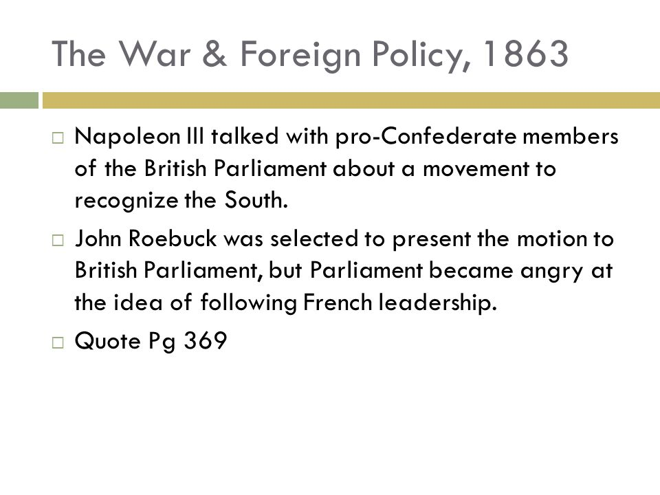 The War & Foreign Policy, 1863 Napoleon III talked with pro-Confederate members of the British Parliament about a movement to recognize the South.