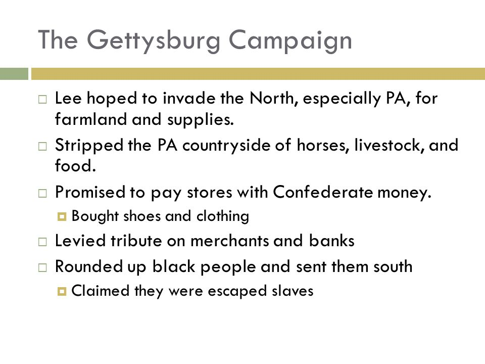 The Gettysburg Campaign Lee hoped to invade the North, especially PA, for farmland and supplies.