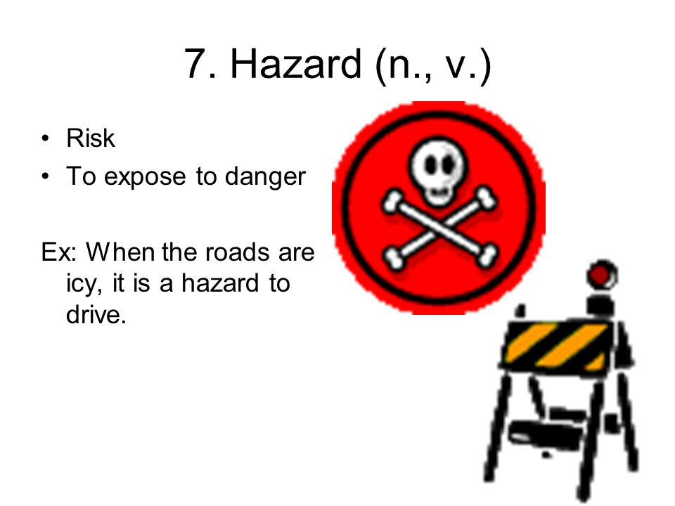7. Hazard (n., v.) Risk To expose to danger Ex: When the roads are icy, it is a hazard to drive.