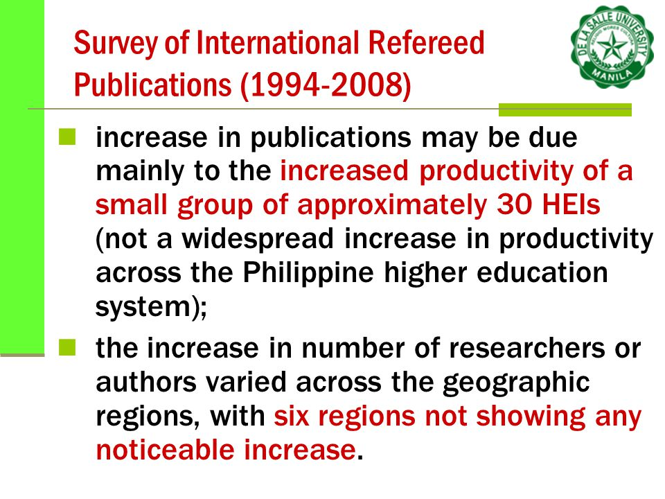 Survey of International Refereed Publications (1994-2008) increase in publications may be due mainly to the increased productivity of a small group of approximately 30 HEIs (not a widespread increase in productivity across the Philippine higher education system); the increase in number of researchers or authors varied across the geographic regions, with six regions not showing any noticeable increase.