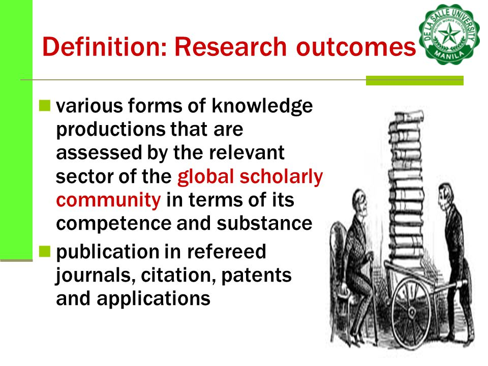 Definition: Research outcomes various forms of knowledge productions that are assessed by the relevant sector of the global scholarly community in terms of its competence and substance publication in refereed journals, citation, patents and applications