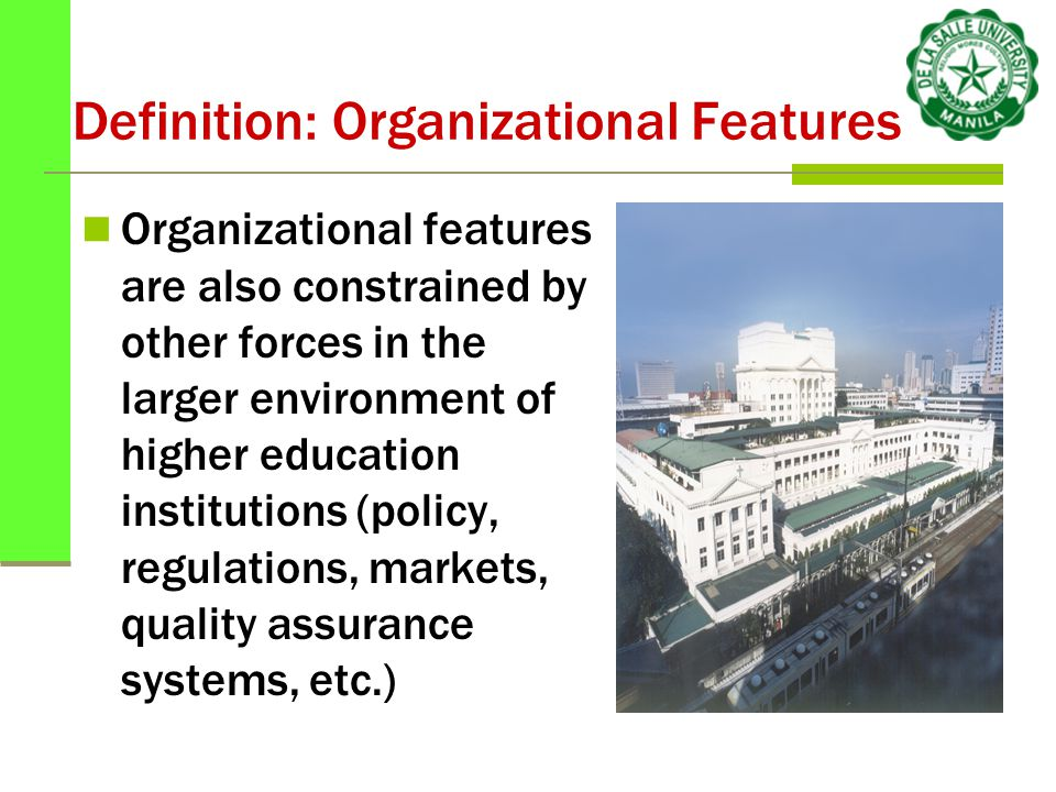 Definition: Organizational Features Organizational features are also constrained by other forces in the larger environment of higher education institutions (policy, regulations, markets, quality assurance systems, etc.)