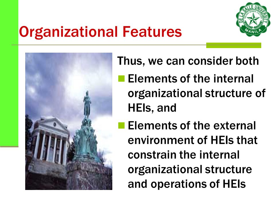 Organizational Features Thus, we can consider both Elements of the internal organizational structure of HEIs, and Elements of the external environment of HEIs that constrain the internal organizational structure and operations of HEIs