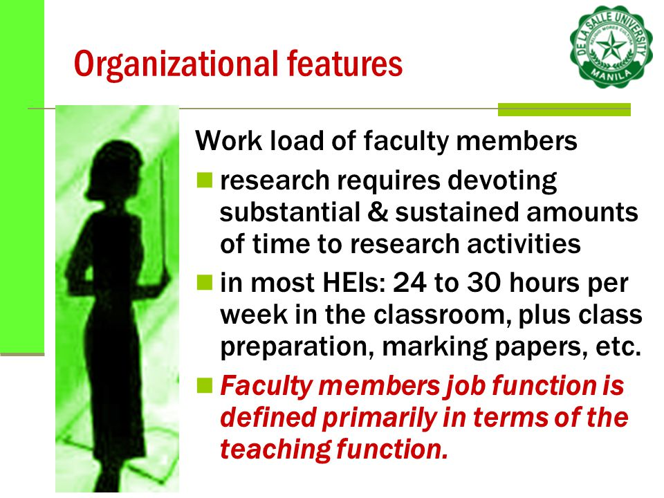 Organizational features Work load of faculty members research requires devoting substantial & sustained amounts of time to research activities in most HEIs: 24 to 30 hours per week in the classroom, plus class preparation, marking papers, etc.