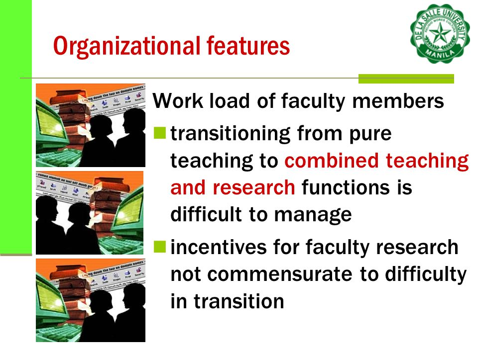 Organizational features Work load of faculty members transitioning from pure teaching to combined teaching and research functions is difficult to manage incentives for faculty research not commensurate to difficulty in transition