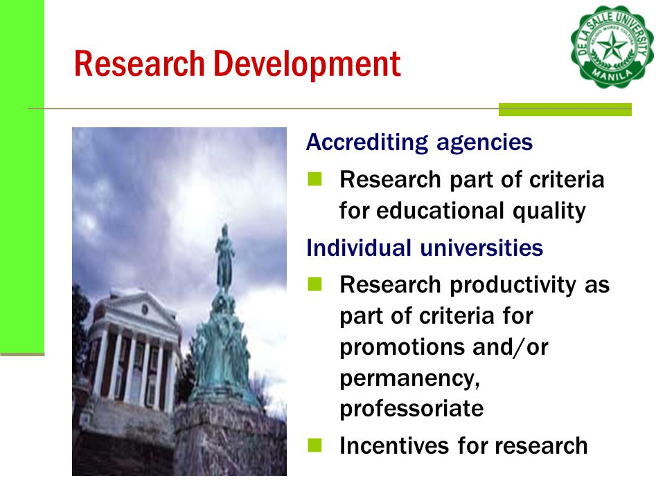 Research Development Accrediting agencies Research part of criteria for educational quality Individual universities Research productivity as part of criteria for promotions and/or permanency, professoriate Incentives for research