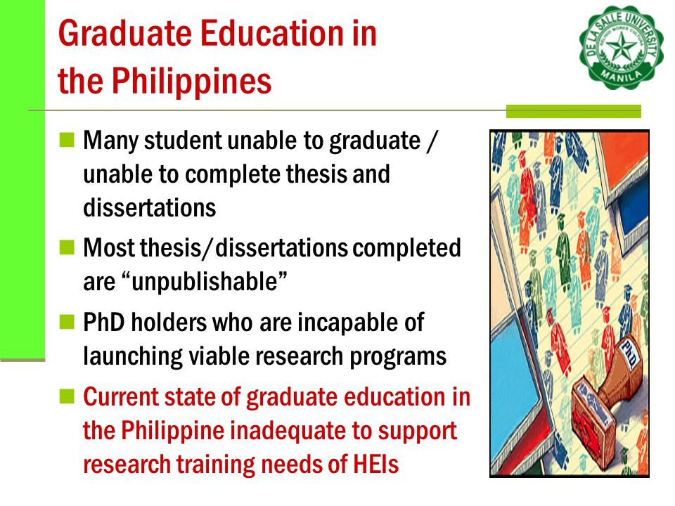 Graduate Education in the Philippines Many student unable to graduate / unable to complete thesis and dissertations Most thesis/dissertations completed are unpublishable PhD holders who are incapable of launching viable research programs Current state of graduate education in the Philippine inadequate to support research training needs of HEIs
