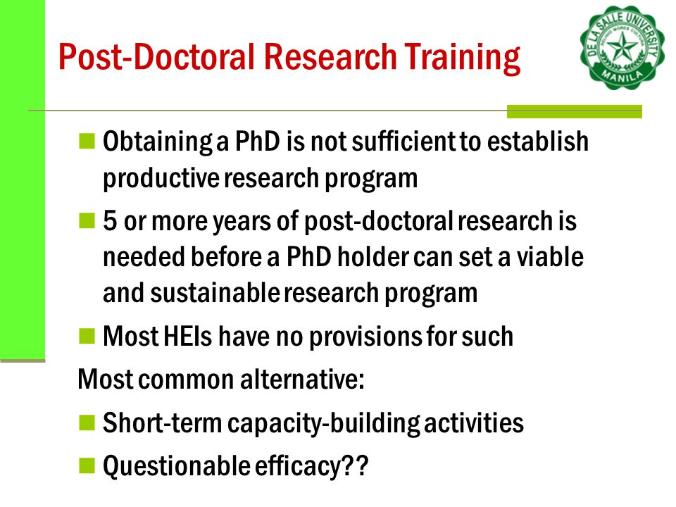 Post-Doctoral Research Training Obtaining a PhD is not sufficient to establish productive research program 5 or more years of post-doctoral research is needed before a PhD holder can set a viable and sustainable research program Most HEIs have no provisions for such Most common alternative: Short-term capacity-building activities Questionable efficacy