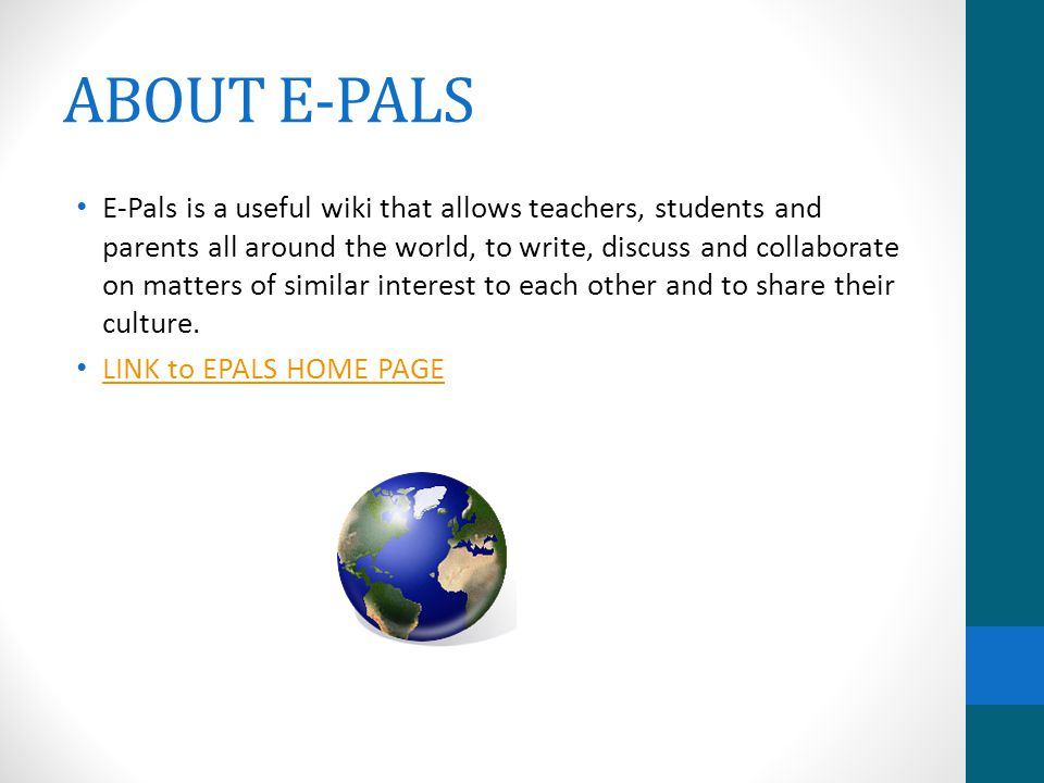 ABOUT E-PALS E-Pals is a useful wiki that allows teachers, students and parents all around the world, to write, discuss and collaborate on matters of similar interest to each other and to share their culture.