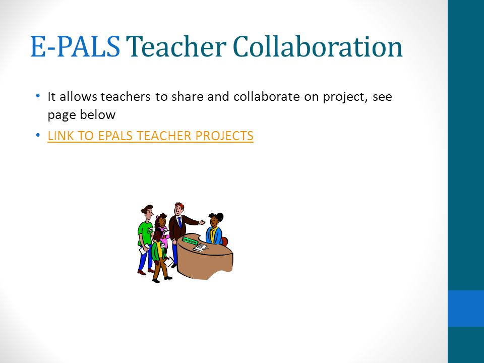 E-PALS Teacher Collaboration It allows teachers to share and collaborate on project, see page below LINK TO EPALS TEACHER PROJECTS