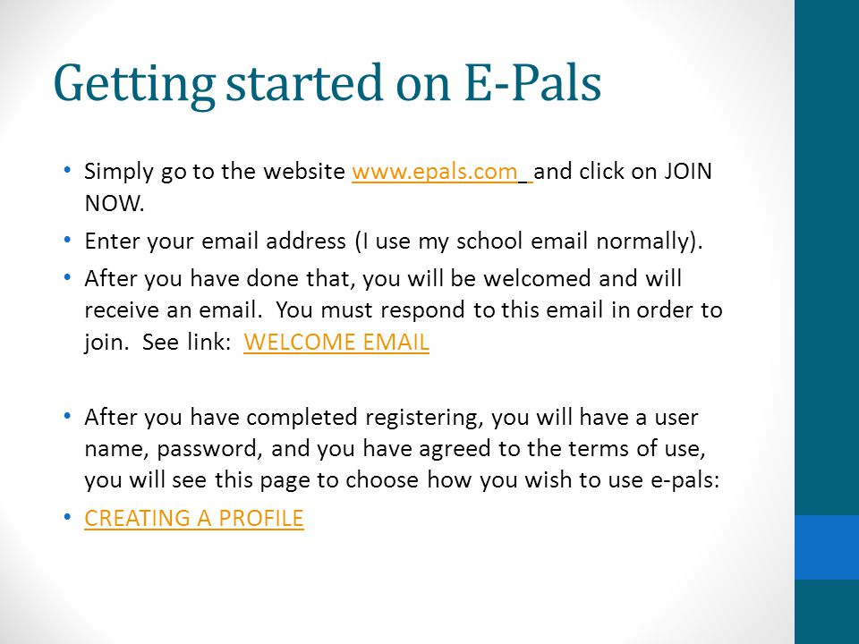 Getting started on E-Pals Simply go to the website www.epals.com and click on JOIN NOW.www.epals.com Enter your email address (I use my school email normally).