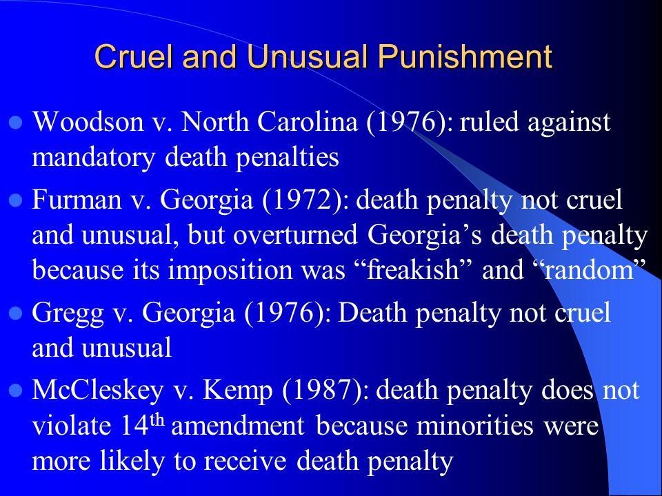 Cruel and Unusual Punishment Woodson v. North Carolina (1976): ruled against mandatory death penalties Furman v. Georgia (1972): death penalty not cru