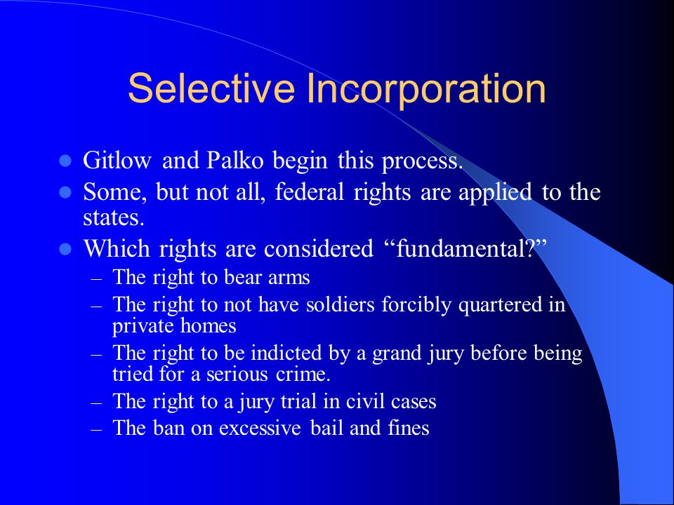 Selective Incorporation Gitlow and Palko begin this process. Some, but not all, federal rights are applied to the states. Which rights are considered