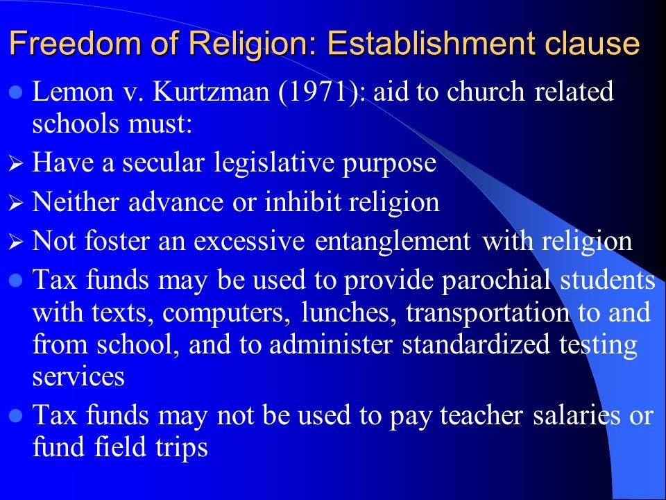 Freedom of Religion: Establishment clause Lemon v. Kurtzman (1971): aid to church related schools must: Have a secular legislative purpose Neither adv