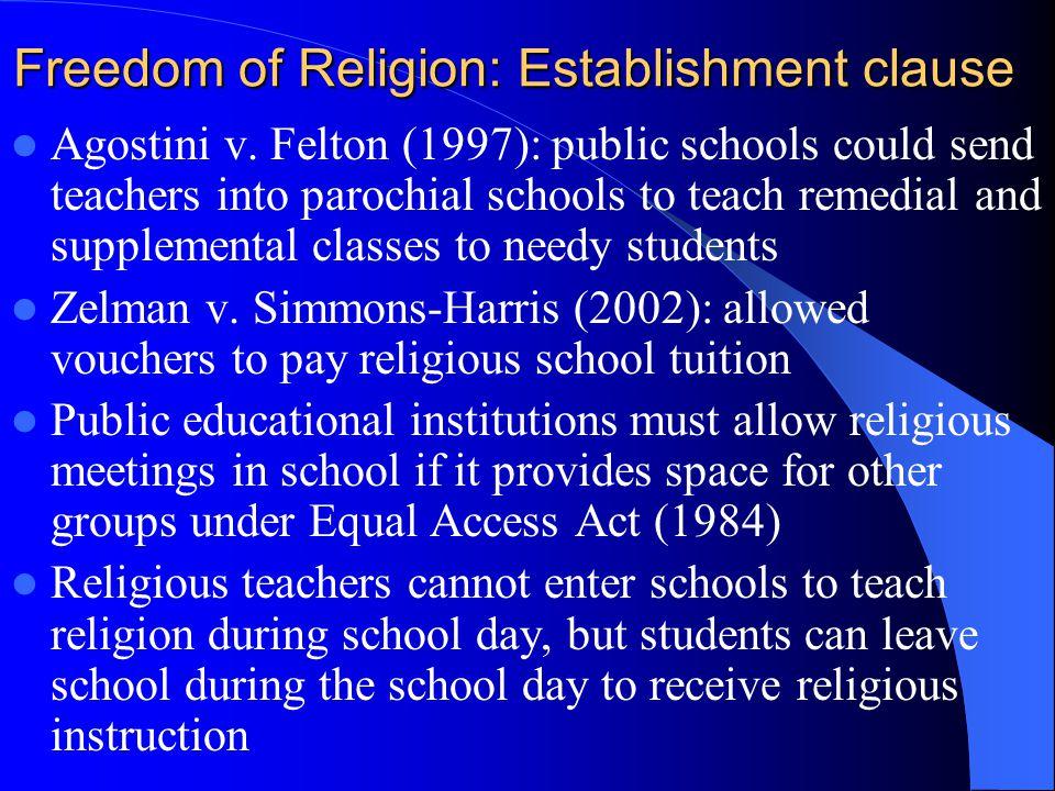 Freedom of Religion: Establishment clause Agostini v. Felton (1997): public schools could send teachers into parochial schools to teach remedial and s