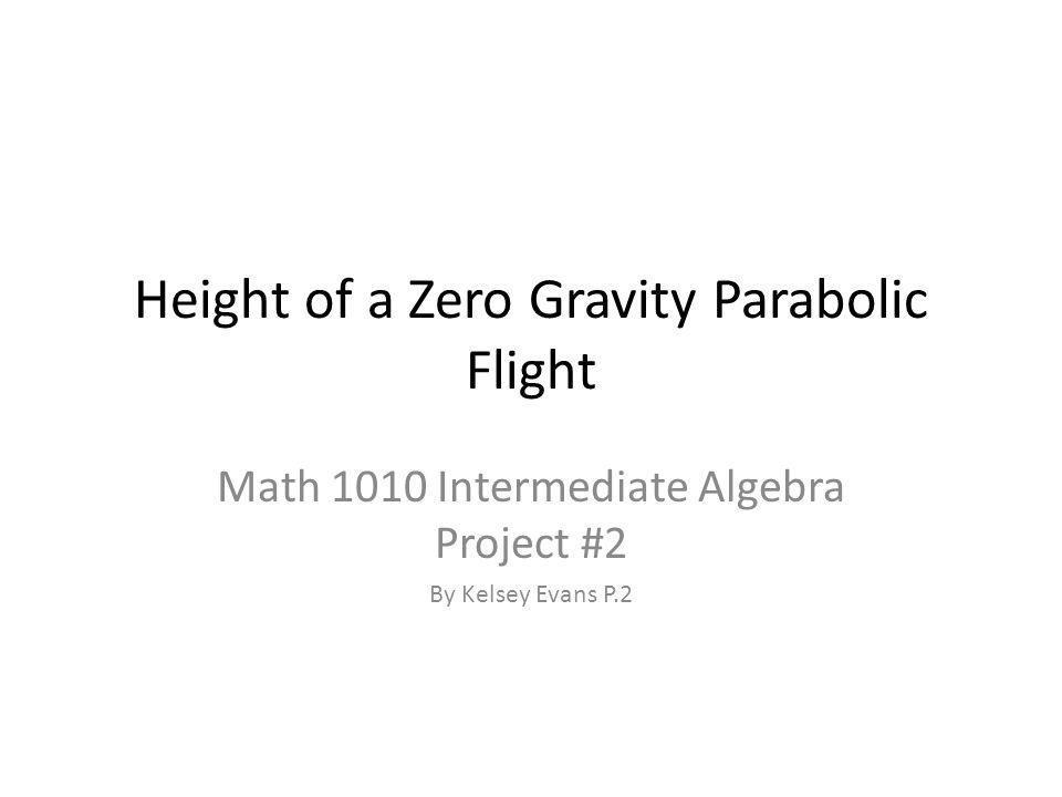 Height of a Zero Gravity Parabolic Flight Math 1010 Intermediate Algebra Project #2 By Kelsey Evans P.2