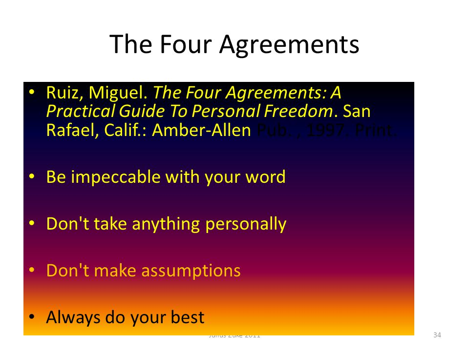 The Four Agreements Julius Zuke 201134 Ruiz, Miguel. The Four Agreements: A Practical Guide To Personal Freedom. San Rafael, Calif.: Amber-Allen Pub.,