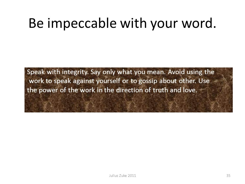 Be impeccable with your word. Julius Zuke 201135 Speak with integrity.