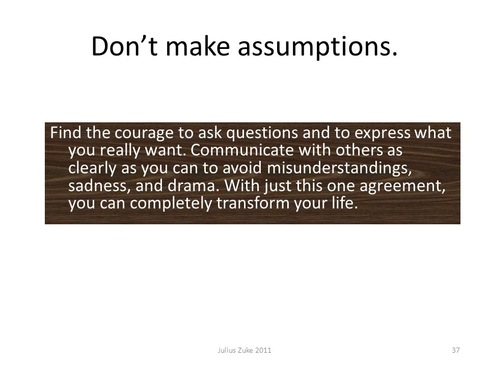 Dont make assumptions. Julius Zuke 201137 Find the courage to ask questions and to express what you really want. Communicate with others as clearly as