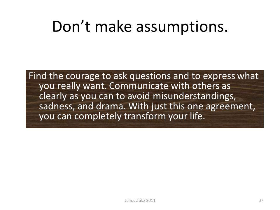 Dont make assumptions.