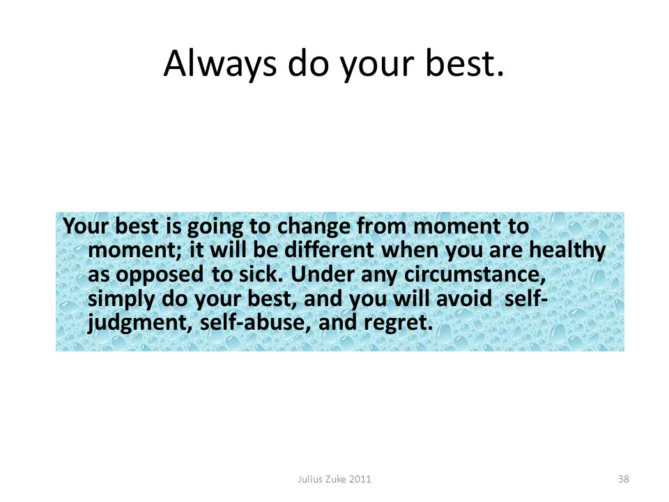 Always do your best. Julius Zuke 201138 Your best is going to change from moment to moment; it will be different when you are healthy as opposed to si