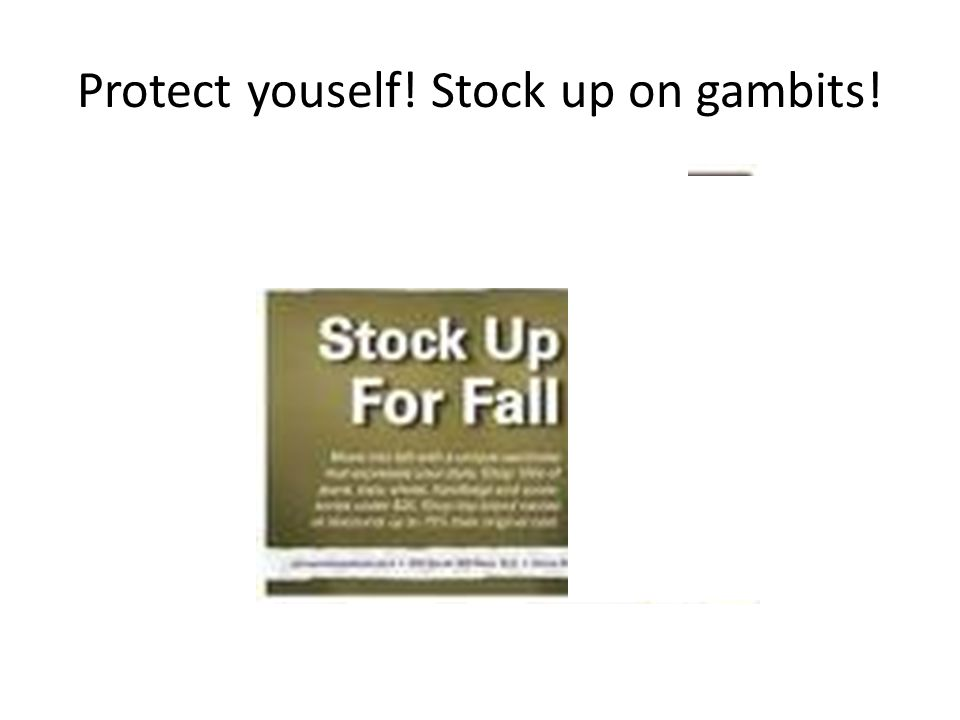 Protect youself! Stock up on gambits!